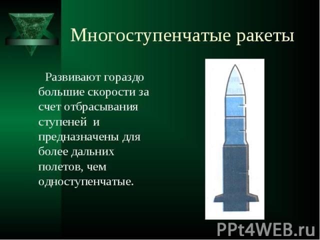 Многоступенчатые ракеты Развивают гораздо большие скорости за счет отбрасывания ступеней и предназначены для более дальних полетов, чем одноступенчатые.