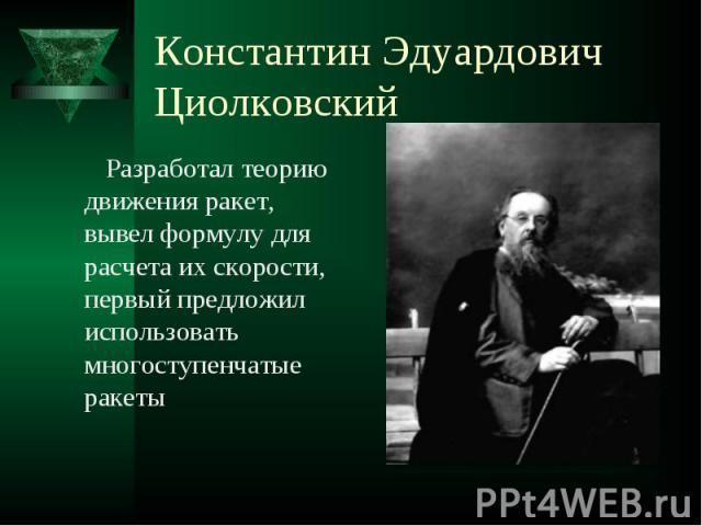 Константин Эдуардович Циолковский Разработал теорию движения ракет, вывел формулу для расчета их скорости, первый предложил использовать многоступенчатые ракеты