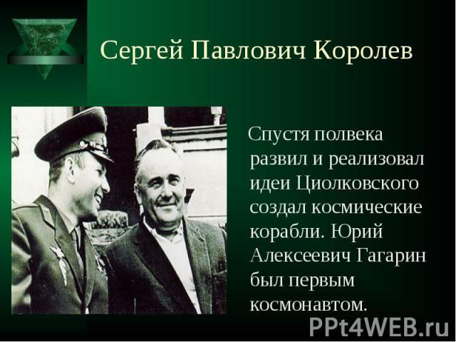 Сергей Павлович Королев Спустя полвека развил и реализовал идеи Циолковского создал космические корабли. Юрий Алексеевич Гагарин был первым космонавтом.