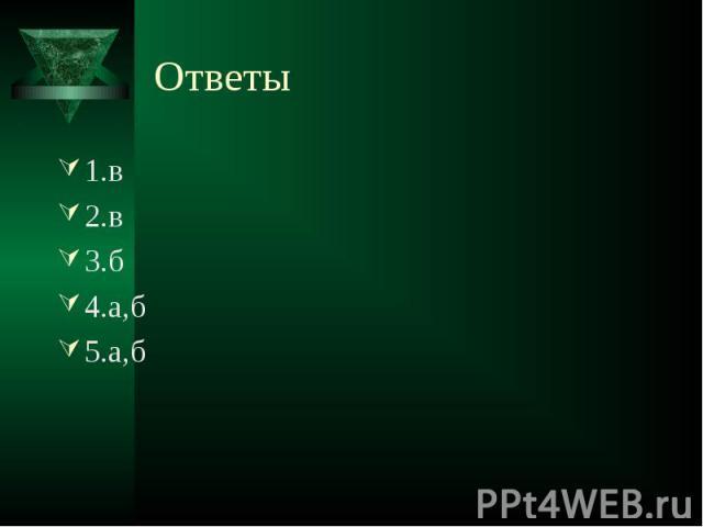 Ответы 1.в2.в3.б4.а,б5.а,б