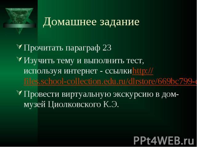 Домашнее задание Прочитать параграф 23Изучить тему и выполнить тест, используя интернет - ссылкиhttp://files.school-collection.edu.ru/dlrstore/669bc799-e921-11dc-95ff-0800200c9a66/1_17.swfПровести виртуальную экскурсию в дом-музей Циолковского К.Э.