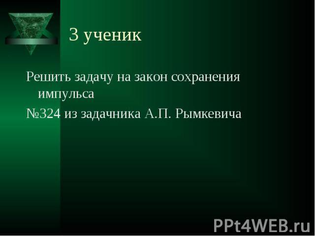 3 ученик Решить задачу на закон сохранения импульса№324 из задачника А.П. Рымкевича