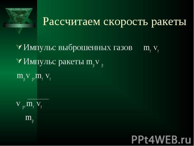 Рассчитаем скорость ракеты Импульс выброшенных газов mг vгИмпульс ракеты mp v p mp v p=mг vгv p= mг vг mp
