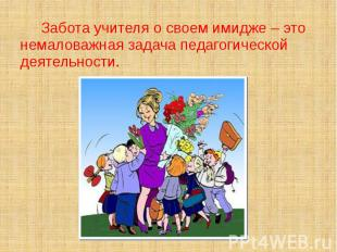 Забота учителя о своем имидже – это немаловажная задача педагогической деятельно