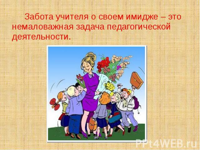 Забота учителя о своем имидже – это немаловажная задача педагогической деятельности.