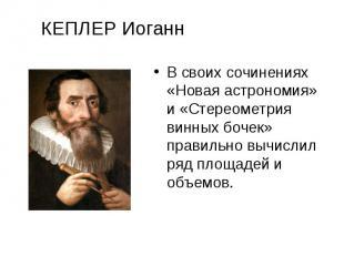КЕПЛЕР Иоганн В своих сочинениях «Новая астрономия» и «Стереометрия винных бочек