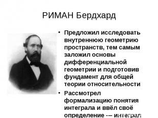 РИМАН Бердхард Предложил исследовать внутреннюю геометрию пространств, тем самым