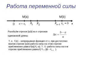 Работа переменной силы Разобьём отрезок [a;b] на n отрезков одинаковой длиныТ. к