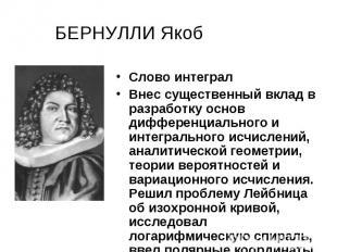 БЕРНУЛЛИ Якоб Слово интеграл Внес существенный вклад в разработку основ дифферен