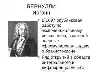 БЕРНУЛЛИ Иоганн В 1697 опубликовал работу по экспоненциальному исчислению, в кот