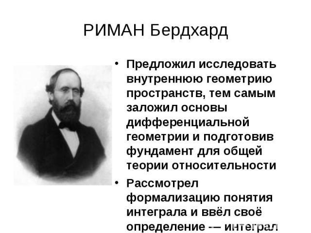 РИМАН Бердхард Предложил исследовать внутреннюю геометрию пространств, тем самым заложил основы дифференциальной геометрии и подготовив фундамент для общей теории относительностиРассмотрел формализацию понятия интеграла и ввёл своё определение — инт…
