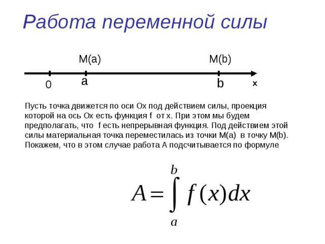 Работа переменной силы Пусть точка движется по оси Ох под действием силы, проекция которой на ось Ох есть функция f от x. При этом мы будем предполагать, что f есть непрерывная функция. Под действием этой силы материальная точка переместилась из точ…