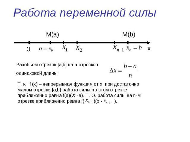 Работа переменной силы Разобьём отрезок [a;b] на n отрезков одинаковой длиныТ. к. f (x) – непрерывная функция от х, при достаточно малом отрезке [a;b] работа силы на этом отрезке приближенно равна f(a)( -a). Т. О. работа силы на n-м отрезке приближе…