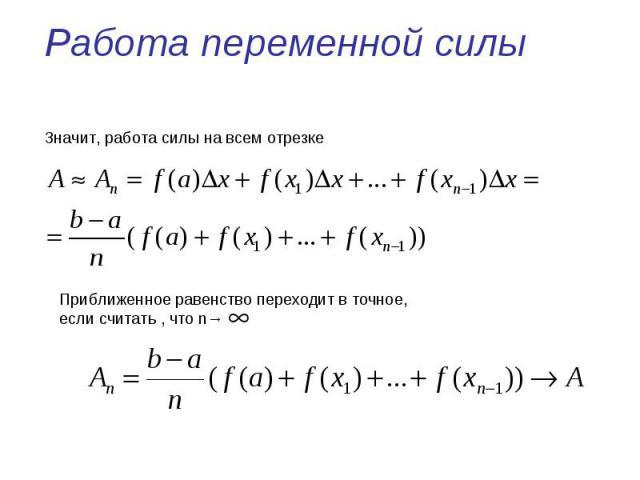 Работа переменной силы Значит, работа силы на всем отрезке Приближенное равенство переходит в точное, если считать , что n→