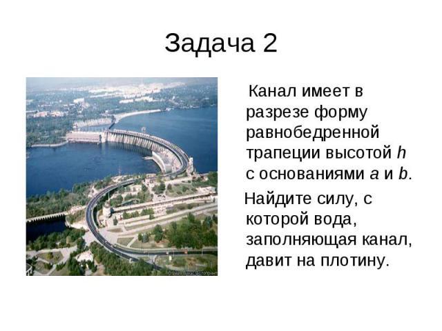 Задача 2 Канал имеет в разрезе форму равнобедренной трапеции высотой h с основаниями a и b. Найдите силу, с которой вода, заполняющая канал, давит на плотину.