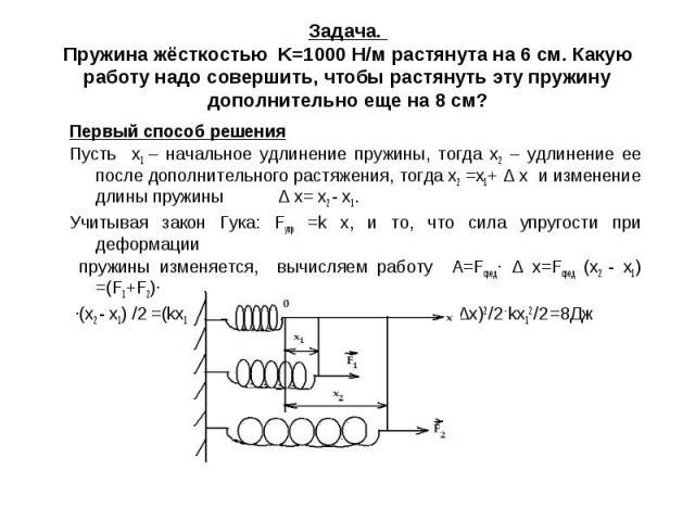 Задача. Пружина жёсткостью K=1000 Н/м растянута на 6 см. Какую работу надо совершить, чтобы растянуть эту пружину дополнительно еще на 8 см? Первый способ решенияПусть х1 – начальное удлинение пружины, тогда х2 – удлинение ее после дополнительного р…
