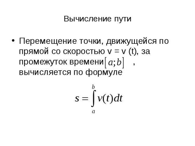 Вычисление пути Перемещение точки, движущейся по прямой со скоростью v = v (t), за промежуток времени , вычисляется по формуле