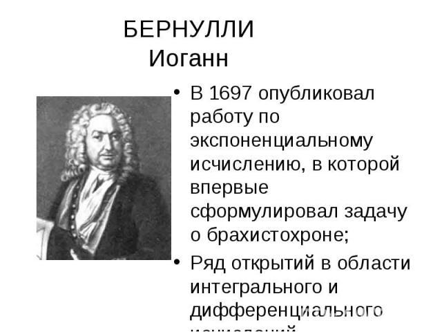 БЕРНУЛЛИ Иоганн В 1697 опубликовал работу по экспоненциальному исчислению, в которой впервые сформулировал задачу о брахистохроне; Ряд открытий в области интегрального и дифференциального исчислений.
