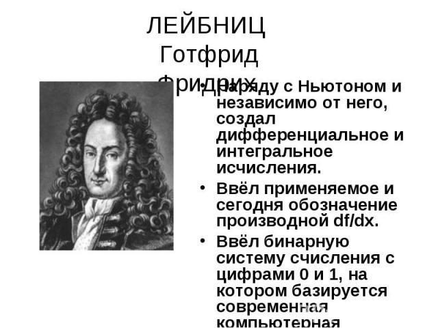 ЛЕЙБНИЦ Готфрид Фридрих Наряду с Ньютоном и независимо от него, создал дифференциальное и интегральное исчисления.Ввёл применяемое и сегодня обозначение производной df/dx. Ввёл бинарную систему счисления с цифрами 0 и 1, на котором базируется соврем…