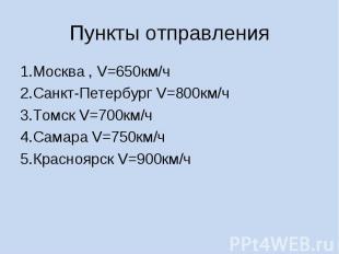 Пункты отправления 1.Москва , V=650км/ч2.Санкт-Петербург V=800км/ч3.Томск V=700к
