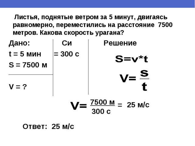 Листья, поднятые ветром за 5 минут, двигаясь равномерно, переместились на расстояние 7500 метров. Какова скорость урагана?Дано: Си Решениеt = 5 мин = 300 с S = 7500 мV = ?