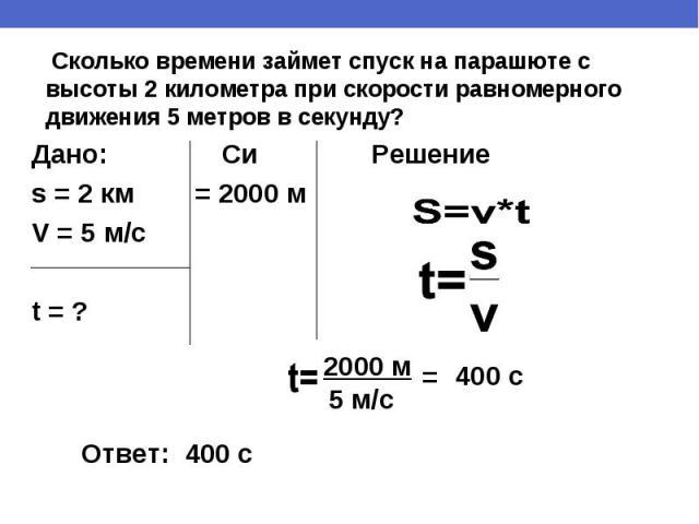 Сколько времени займет спуск на парашюте с высоты 2 километра при скорости равномерного движения 5 метров в секунду? Дано: Си Решениеs = 2 км = 2000 м V = 5 м/сt = ?