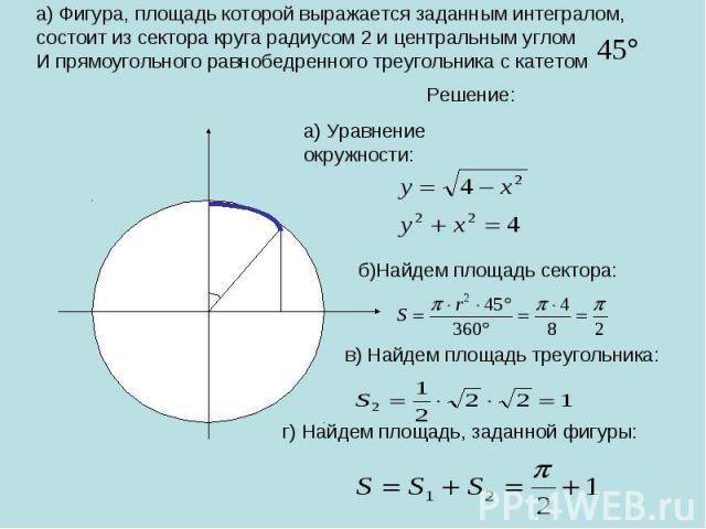 а) Фигура, площадь которой выражается заданным интегралом, состоит из сектора круга радиусом 2 и центральным углом И прямоугольного равнобедренного треугольника с катетом