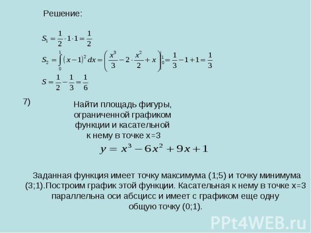 Решение:Найти площадь фигуры,ограниченной графикомфункции и касательной к нему в точке х=3Заданная функция имеет точку максимума (1;5) и точку минимума(3;1).Построим график этой функции. Касательная к нему в точке х=3 параллельна оси абсцисс и имеет…