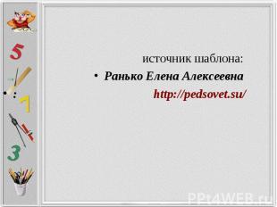 источник шаблона: Ранько Елена Алексеевна : http://pedsovet.su/
