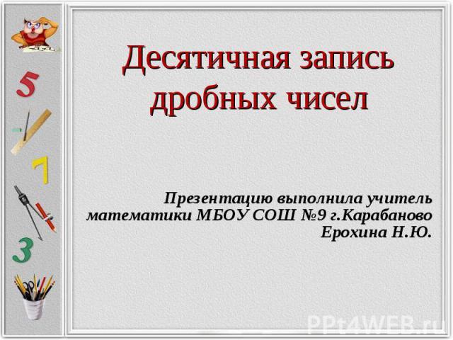 Десятичная запись дробных чисел Презентацию выполнила учитель математики МБОУ СОШ №9 г.Карабаново Ерохина Н.Ю.