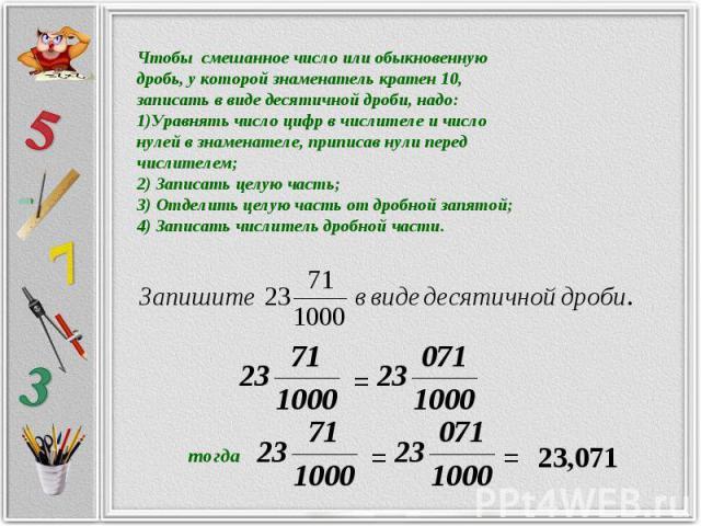Чтобы смешанное число или обыкновеннуюдробь, у которой знаменатель кратен 10, записать в виде десятичной дроби, надо:Уравнять число цифр в числителе и число нулей в знаменателе, приписав нули передчислителем;2) Записать целую часть;3) Отделить целую…