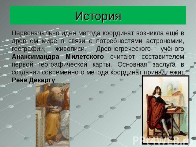 История Первоначально идея метода координат возникла ещё в древнем мире в связи с потребностями астрономии, географии, живописи. Древнегреческого учёного Анаксимандра Милетского считают составителем первой географической карты. Основная заслуга в со…