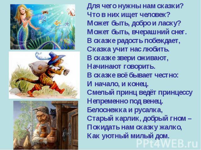 Для чего нужны нам сказки?Что в них ищет человек?Может быть, добро и ласку?Может быть, вчерашний снег.В сказке радость побеждает,Сказка учит нас любить.В сказке звери оживают,Начинают говорить.В сказке всё бывает честно:И начало, и конец.Смелый прин…