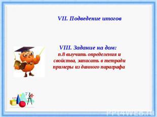 VII. Подведение итоговVIII. Задание на дом: п.8 выучить определения и свойства,