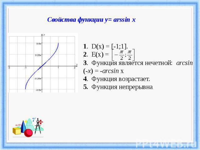 Свойства функции у= arssin x.3. Функция является нечетной: arcsin (-x) = -arcsin x 4. Функция возрастает.5. Функция непрерывна.