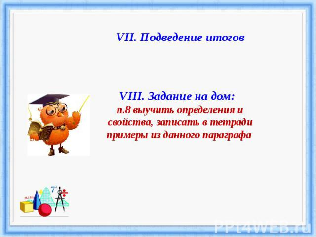 VII. Подведение итоговVIII. Задание на дом: п.8 выучить определения и свойства, записать в тетради примеры из данного параграфа
