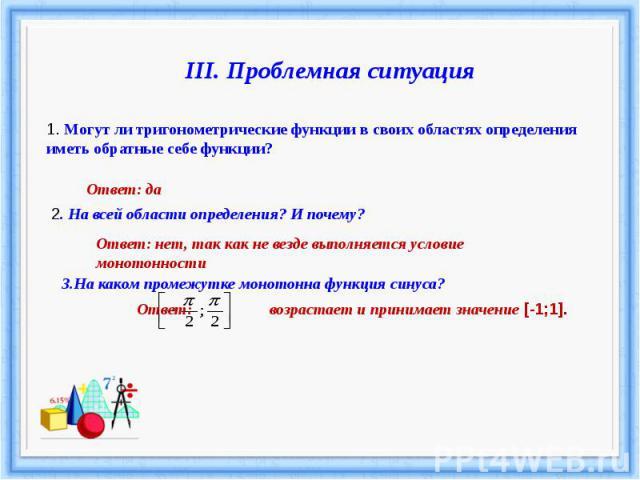 III. Проблемная ситуация1. Могут ли тригонометрические функции в своих областях определения иметь обратные себе функции?Ответ: да2. На всей области определения? И почему?Ответ: нет, так как не везде выполняется условие монотонности3.На каком промежу…