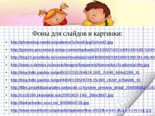 Фоны для слайдов и картинки: http://photoshop-ramki.ru/patterns/School/Jpg/Schoo