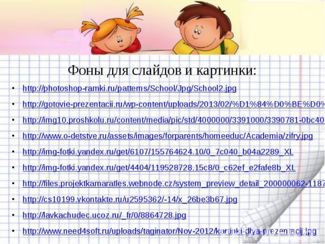 Фоны для слайдов и картинки: http://photoshop-ramki.ru/patterns/School/Jpg/School2.jpghttp://gotovie-prezentacii.ru/wp-content/uploads/2013/02/%D1%84%D0%BE%D0%BD-%D1%88%D0%B0%D0%B1%D0%BB%D0%BE%D0%BD%D0%B0-%D0%BF%D0%BE-%D0%BC%D0%B0%D1%82%D0%B5%D0%BC%…