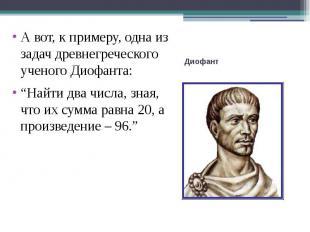 """А вот, к примеру, одна из задач древнегреческого ученого Диофанта:""""Найти два чис"""