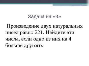 Задача на «3» Произведение двух натуральных чисел равно 221. Найдите эти числа,