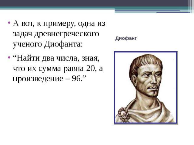 """А вот, к примеру, одна из задач древнегреческого ученого Диофанта:""""Найти два числа, зная, что их сумма равна 20, а произведение – 96."""""""