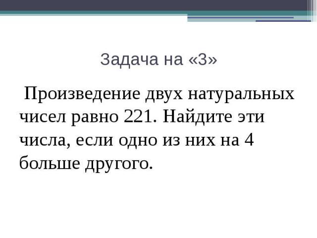 Задача на «3» Произведение двух натуральных чисел равно 221. Найдите эти числа, если одно из них на 4 больше другого.