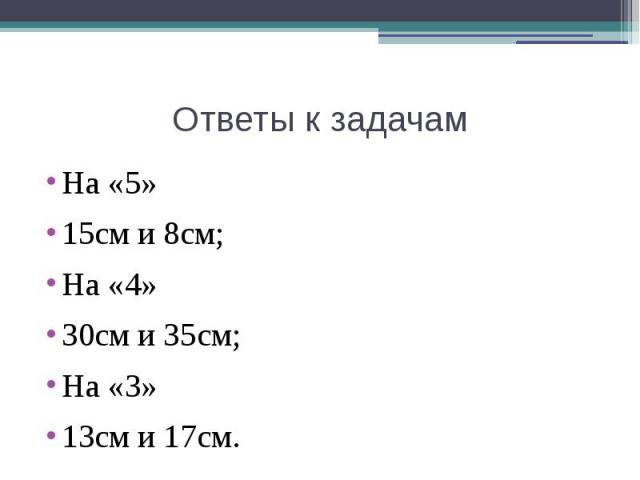 Ответы к задачам На «5»15см и 8см;На «4»30см и 35см;На «3»13см и 17см.