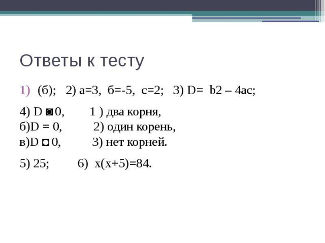 Ответы к тесту (б); 2) а=3, б=-5, с=2; 3) D= b2 – 4ac;4) D ˃ 0, 1 ) два корня,б)D = 0, 2) один корень,в)D ˂ 0, 3) нет корней.5) 25; 6) х(х+5)=84.