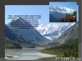 Горы —форма рельефа, поднятая над равнинами. Горы представляют собой расчлененны