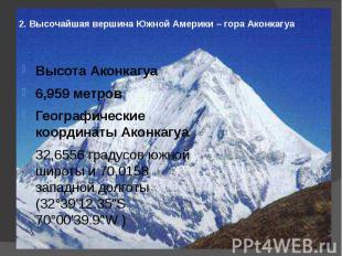 2. Высочайшая вершина Южной Америки – гора Аконкагуа Высота Аконкагуа6,959 метро