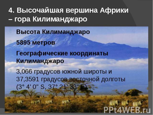 4. Высочайшая вершина Африки – гора Килиманджаро Высота Килиманджаро5895 метровГеографические координаты Килиманджаро3,066 градусов южной широты и 37,3591 градусов восточной долготы (3° 4' 0