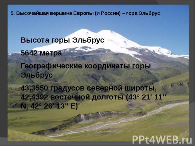 5. Высочайшая вершина Европы (и России) – гора Эльбрус Высота горы Эльбрус5642 метраГеографические координаты горы Эльбрус43,3550 градусов северной широты, 42,4392 восточной долготы (43° 21' 11