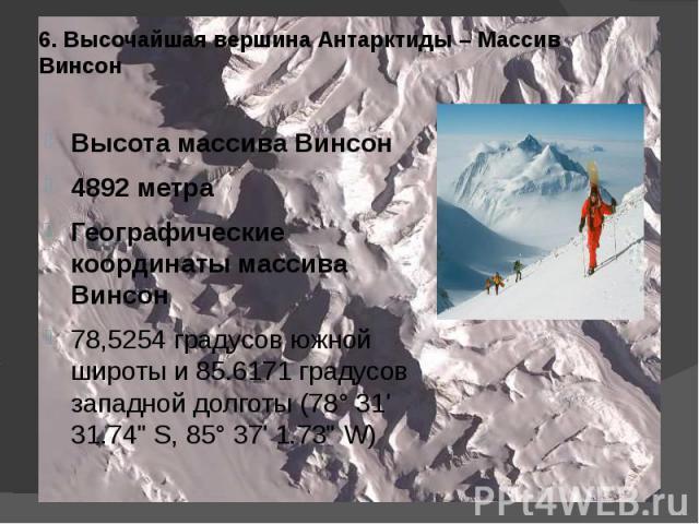 6. Высочайшая вершина Антарктиды – Массив Винсон Высота массива Винсон4892 метраГеографические координаты массива Винсон78,5254 градусов южной широты и 85.6171 градусов западной долготы (78° 31' 31.74